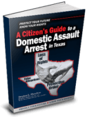Arrested for Domestic Assault in Texas? Get our free book on your rights and defenses today!